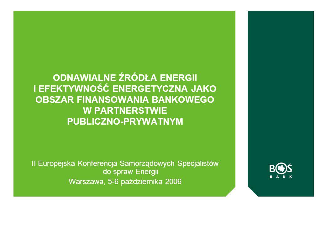 ODNAWIALNE ŹRÓDŁA ENERGII I EFEKTYWNOŚĆ ENERGETYCZNA JAKO OBSZAR FINANSOWANIA BANKOWEGO W PARTNERSTWIE PUBLICZNO-PRYWATNYM II Europejska Konferencja Samorządowych Specjalistów do spraw Energii Warszawa, 5-6 października 2006