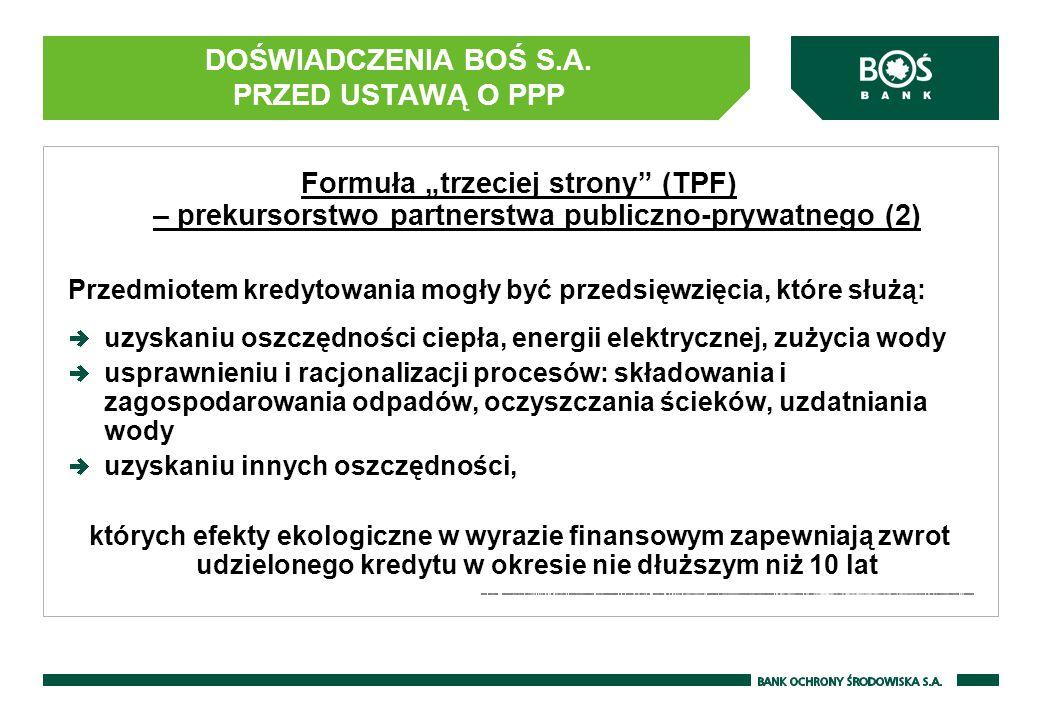 """DOŚWIADCZENIA BOŚ S.A. PRZED USTAWĄ O PPP Formuła """"trzeciej strony"""" (TPF) – prekursorstwo partnerstwa publiczno-prywatnego (2) Przedmiotem kredytowani"""