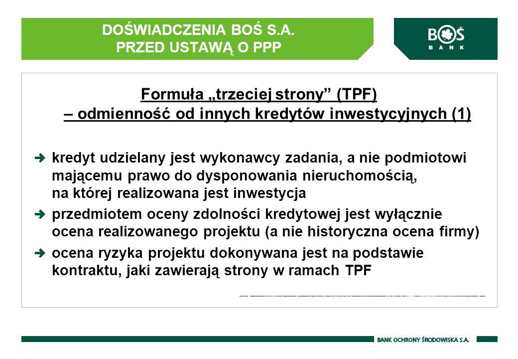 """DOŚWIADCZENIA BOŚ S.A. PRZED USTAWĄ O PPP Formuła """"trzeciej strony"""" (TPF) – odmienność od innych kredytów inwestycyjnych (1) kredyt udzielany jest wyk"""