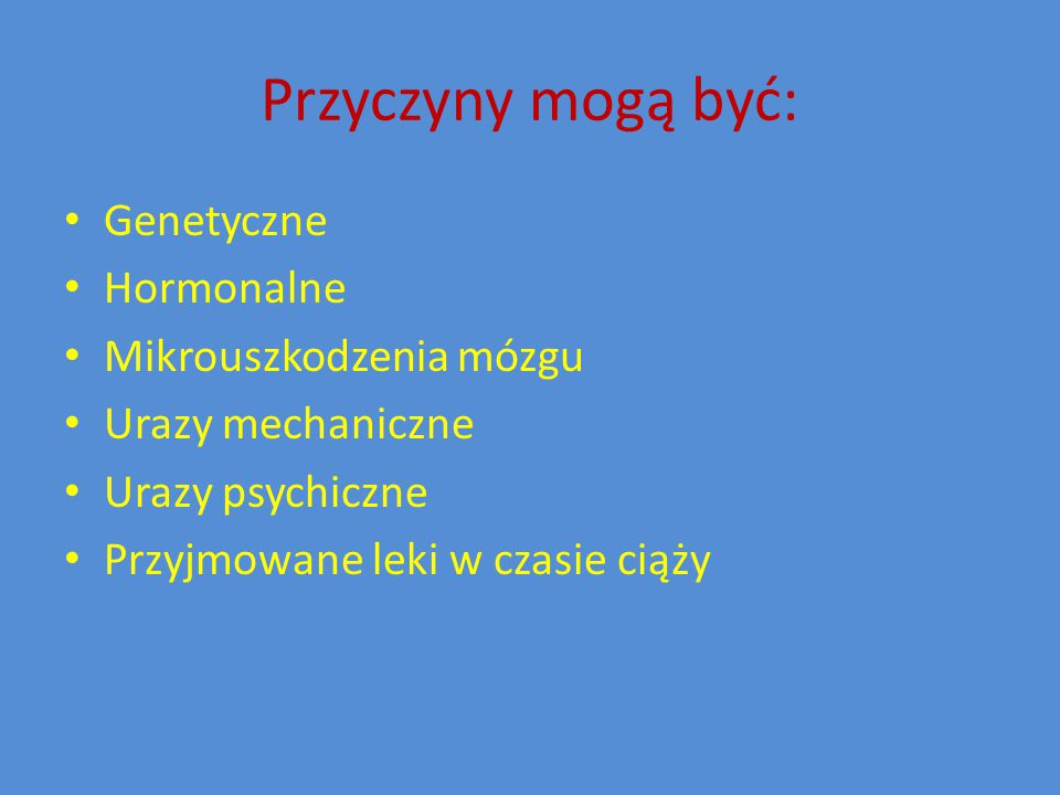 Przyczyny mogą być: Genetyczne Hormonalne Mikrouszkodzenia mózgu Urazy mechaniczne Urazy psychiczne Przyjmowane leki w czasie ciąży