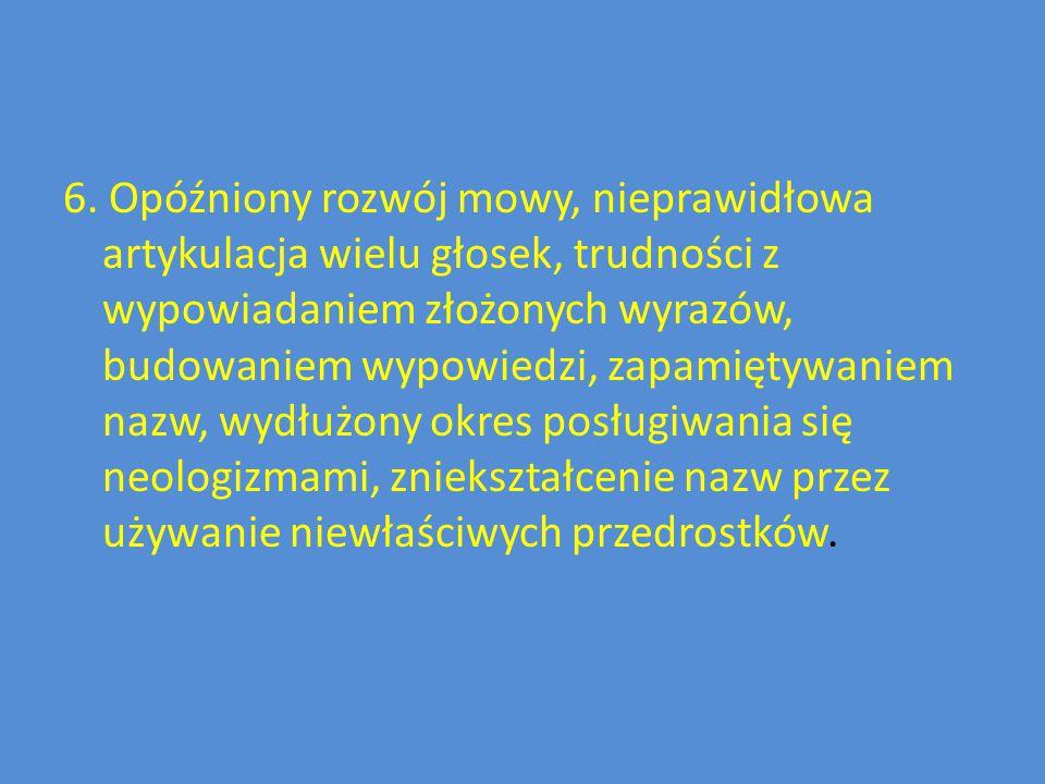 6. Opóźniony rozwój mowy, nieprawidłowa artykulacja wielu głosek, trudności z wypowiadaniem złożonych wyrazów, budowaniem wypowiedzi, zapamiętywaniem