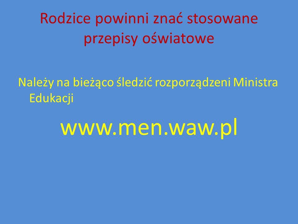 Rodzice powinni znać stosowane przepisy oświatowe Należy na bieżąco śledzić rozporządzeni Ministra Edukacji www.men.waw.pl
