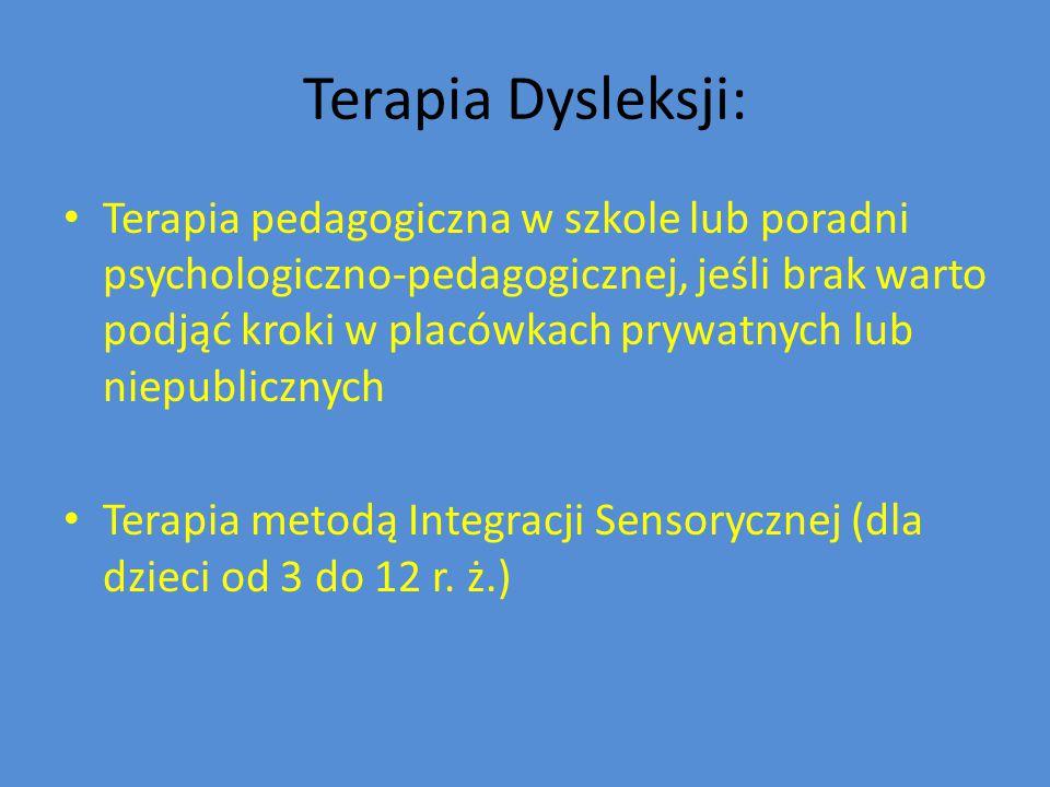 Terapia Dysleksji: Terapia pedagogiczna w szkole lub poradni psychologiczno-pedagogicznej, jeśli brak warto podjąć kroki w placówkach prywatnych lub niepublicznych Terapia metodą Integracji Sensorycznej (dla dzieci od 3 do 12 r.