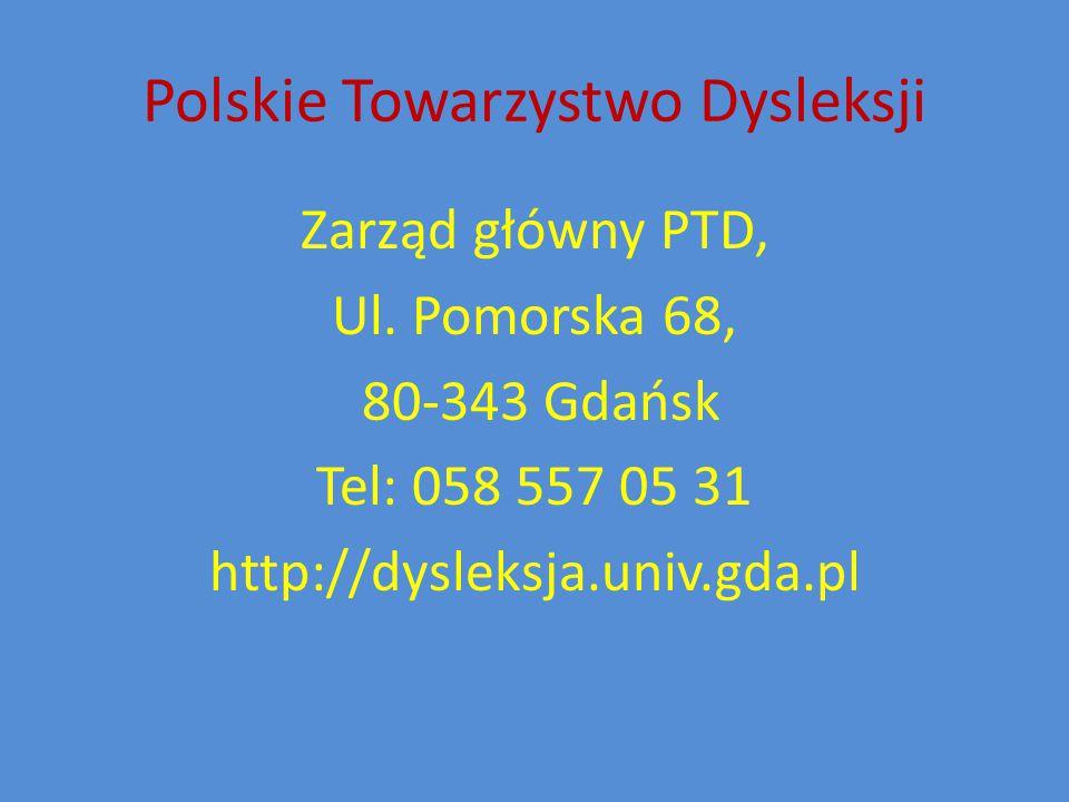 Polskie Towarzystwo Dysleksji Zarząd główny PTD, Ul. Pomorska 68, 80-343 Gdańsk Tel: 058 557 05 31 http://dysleksja.univ.gda.pl