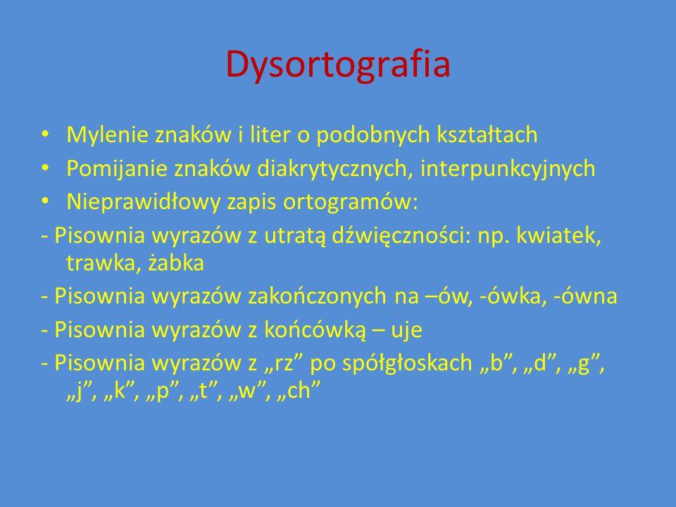 Dysortografia Mylenie znaków i liter o podobnych kształtach Pomijanie znaków diakrytycznych, interpunkcyjnych Nieprawidłowy zapis ortogramów: - Pisownia wyrazów z utratą dźwięczności: np.