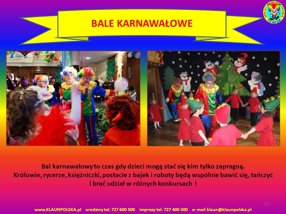 www.KLAUNPOLSKA.pl urodziny tel. 727 600 500 imprezy tel. 727 400 300 e- mail klaun@klaunpolska.pl 17 BALE KARNAWAŁOWE Bal karnawałowy to czas gdy dzi