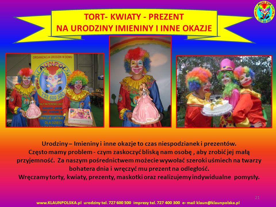 www.KLAUNPOLSKA.pl urodziny tel. 727 600 500 imprezy tel. 727 400 300 e- mail klaun@klaunpolska.pl 21 TORT- KWIATY - PREZENT NA URODZINY IMIENINY I IN