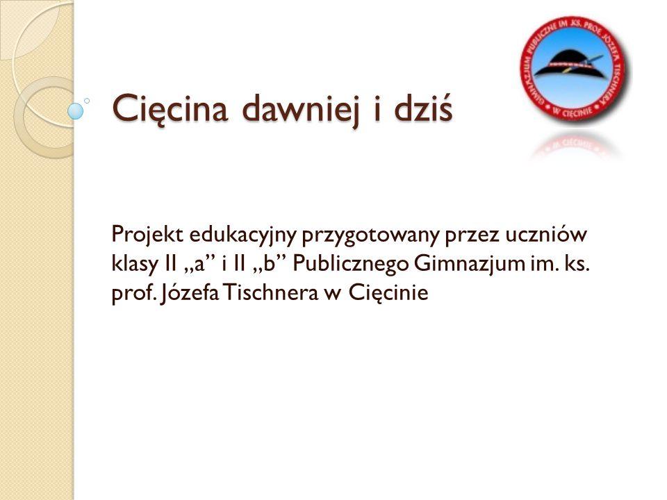 """Cięcina dawniej i dziś Projekt edukacyjny przygotowany przez uczniów klasy II """"a"""" i II """"b"""" Publicznego Gimnazjum im. ks. prof. Józefa Tischnera w Cięc"""