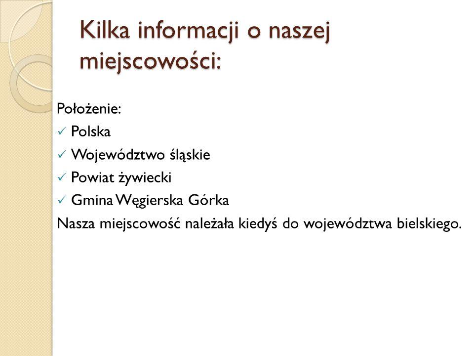 Kilka informacji o naszej miejscowości: Położenie: Polska Województwo śląskie Powiat żywiecki Gmina Węgierska Górka Nasza miejscowość należała kiedyś