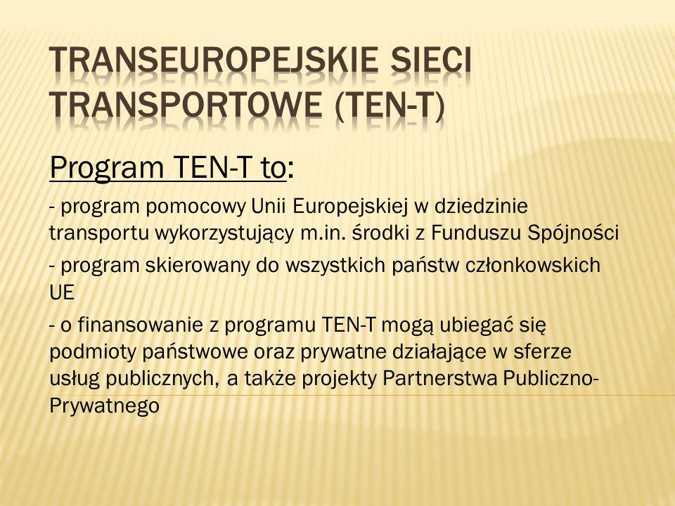 Program TEN-T to: - program pomocowy Unii Europejskiej w dziedzinie transportu wykorzystujący m.in. środki z Funduszu Spójności - program skierowany d