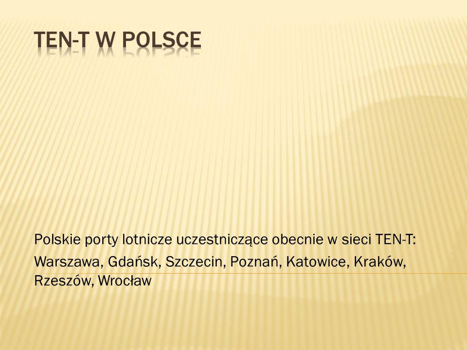 Polskie porty lotnicze uczestniczące obecnie w sieci TEN-T: Warszawa, Gdańsk, Szczecin, Poznań, Katowice, Kraków, Rzeszów, Wrocław