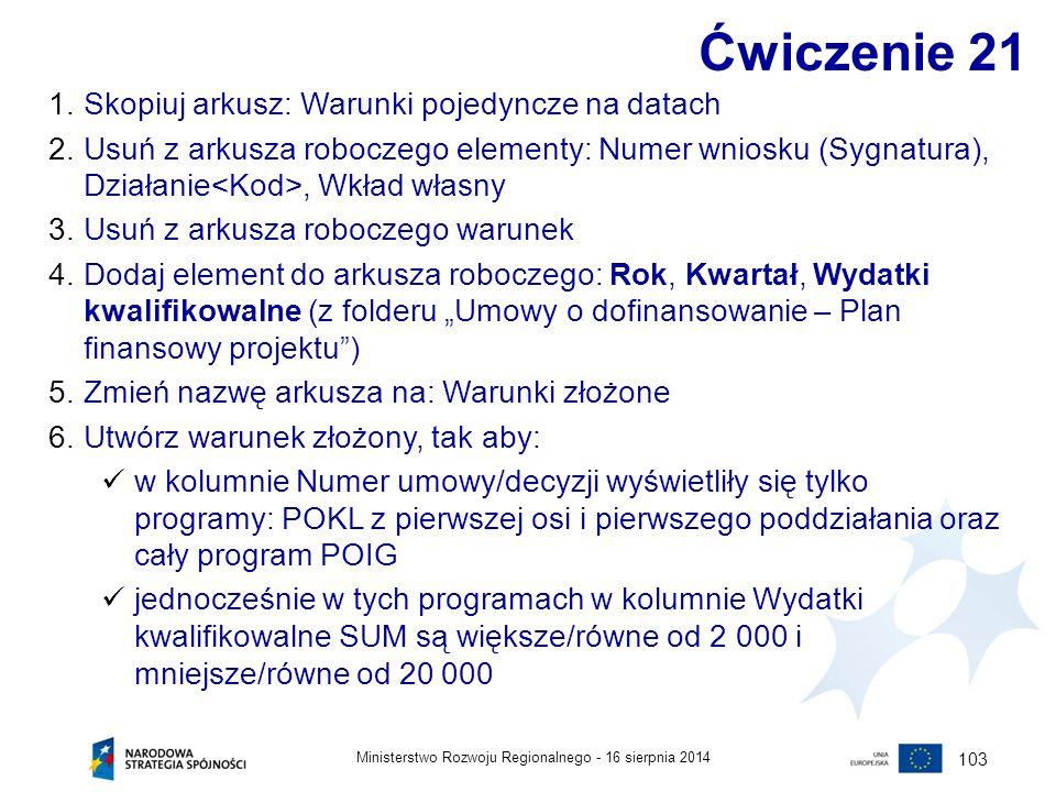 16 sierpnia 2014Ministerstwo Rozwoju Regionalnego - 103 Ćwiczenie 21 1.Skopiuj arkusz: Warunki pojedyncze na datach 2.Usuń z arkusza roboczego element