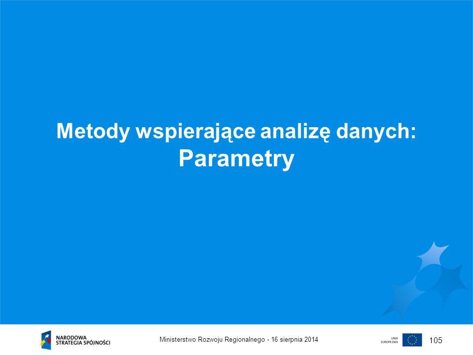 16 sierpnia 2014Ministerstwo Rozwoju Regionalnego - 105 Metody wspierające analizę danych: Parametry