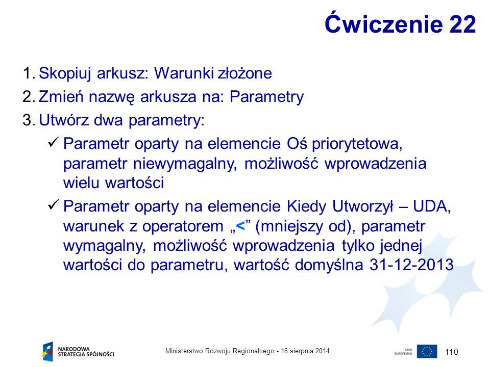 16 sierpnia 2014Ministerstwo Rozwoju Regionalnego - 110 Ćwiczenie 22 1.Skopiuj arkusz: Warunki złożone 2.Zmień nazwę arkusza na: Parametry 3.Utwórz dw