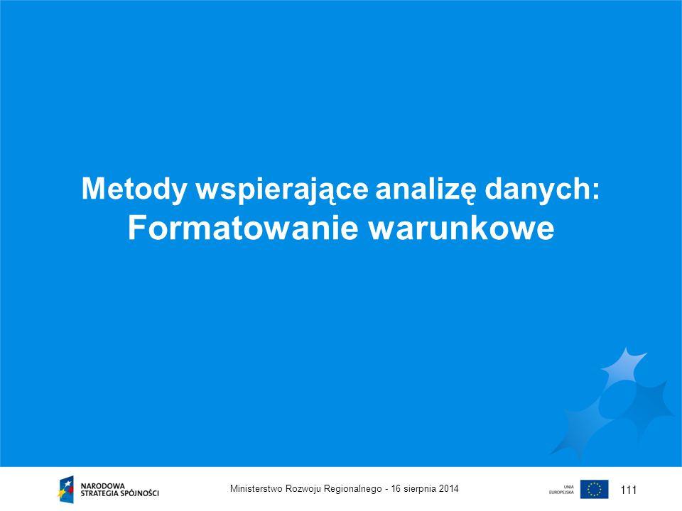 16 sierpnia 2014Ministerstwo Rozwoju Regionalnego - 111 Metody wspierające analizę danych: Formatowanie warunkowe
