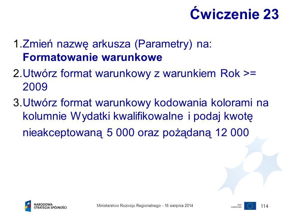 16 sierpnia 2014Ministerstwo Rozwoju Regionalnego - 114 Ćwiczenie 23 1.Zmień nazwę arkusza (Parametry) na: Formatowanie warunkowe 2.Utwórz format waru