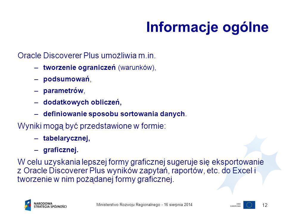 16 sierpnia 2014Ministerstwo Rozwoju Regionalnego - 12 Informacje ogólne Oracle Discoverer Plus umożliwia m.in. –tworzenie ograniczeń (warunków), –pod
