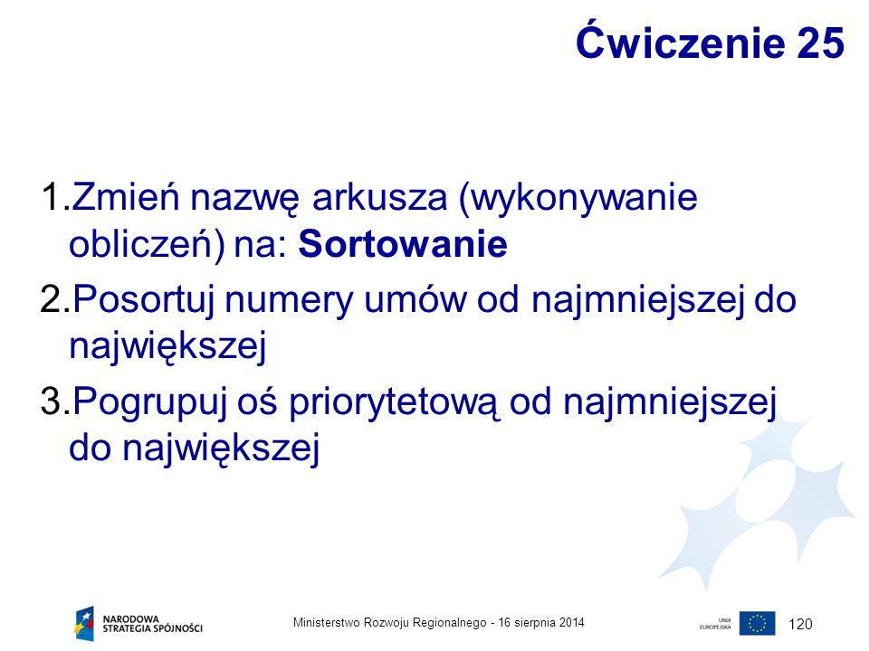 16 sierpnia 2014Ministerstwo Rozwoju Regionalnego - 120 Ćwiczenie 25 1.Zmień nazwę arkusza (wykonywanie obliczeń) na: Sortowanie 2.Posortuj numery umó