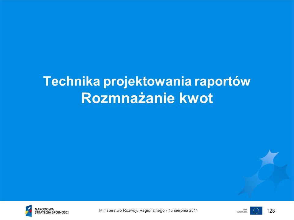 16 sierpnia 2014Ministerstwo Rozwoju Regionalnego - 128 Technika projektowania raportów Rozmnażanie kwot