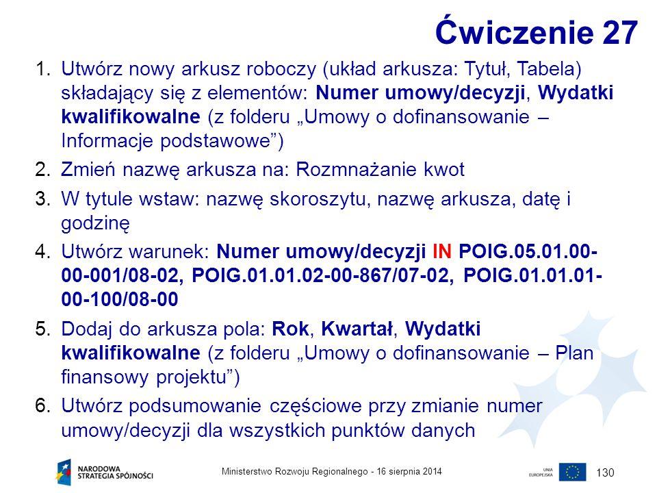 16 sierpnia 2014Ministerstwo Rozwoju Regionalnego - 130 Ćwiczenie 27 1.Utwórz nowy arkusz roboczy (układ arkusza: Tytuł, Tabela) składający się z elem