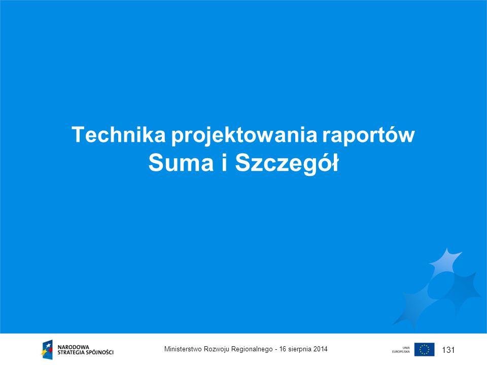 16 sierpnia 2014Ministerstwo Rozwoju Regionalnego - 131 Technika projektowania raportów Suma i Szczegół