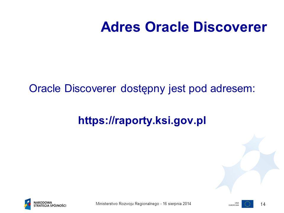 16 sierpnia 2014Ministerstwo Rozwoju Regionalnego - 14 Adres Oracle Discoverer Oracle Discoverer dostępny jest pod adresem: https://raporty.ksi.gov.pl