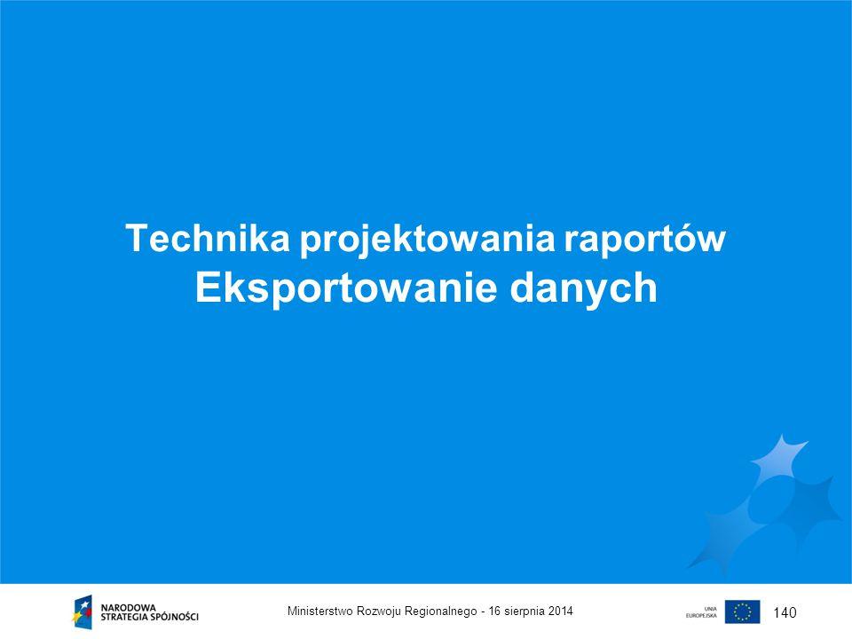 16 sierpnia 2014Ministerstwo Rozwoju Regionalnego - 140 Technika projektowania raportów Eksportowanie danych