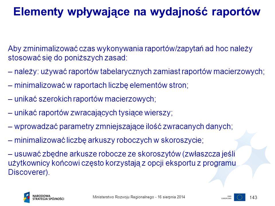 16 sierpnia 2014Ministerstwo Rozwoju Regionalnego - 143 Elementy wpływające na wydajność raportów Aby zminimalizować czas wykonywania raportów/zapytań