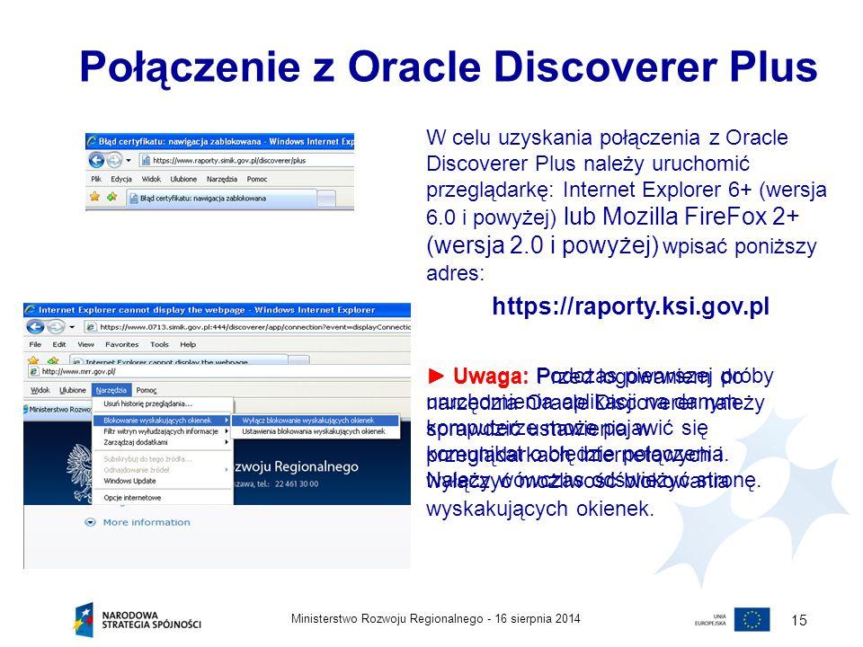 16 sierpnia 2014Ministerstwo Rozwoju Regionalnego - 15 Połączenie z Oracle Discoverer Plus W celu uzyskania połączenia z Oracle Discoverer Plus należy