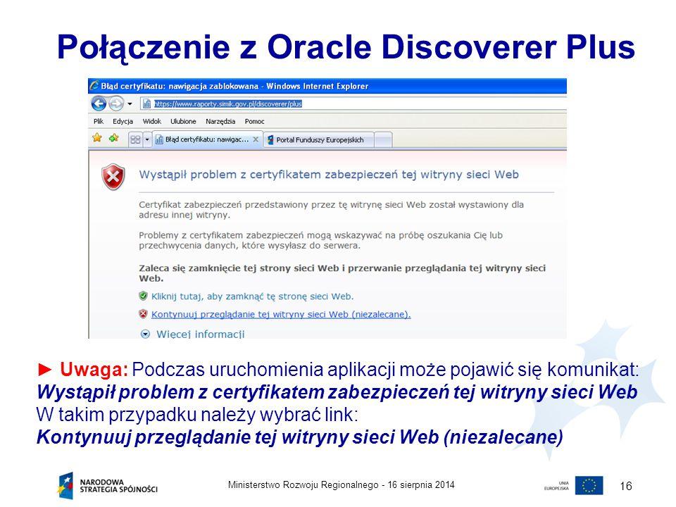 16 sierpnia 2014Ministerstwo Rozwoju Regionalnego - 16 Połączenie z Oracle Discoverer Plus ► Uwaga: Podczas uruchomienia aplikacji może pojawić się ko