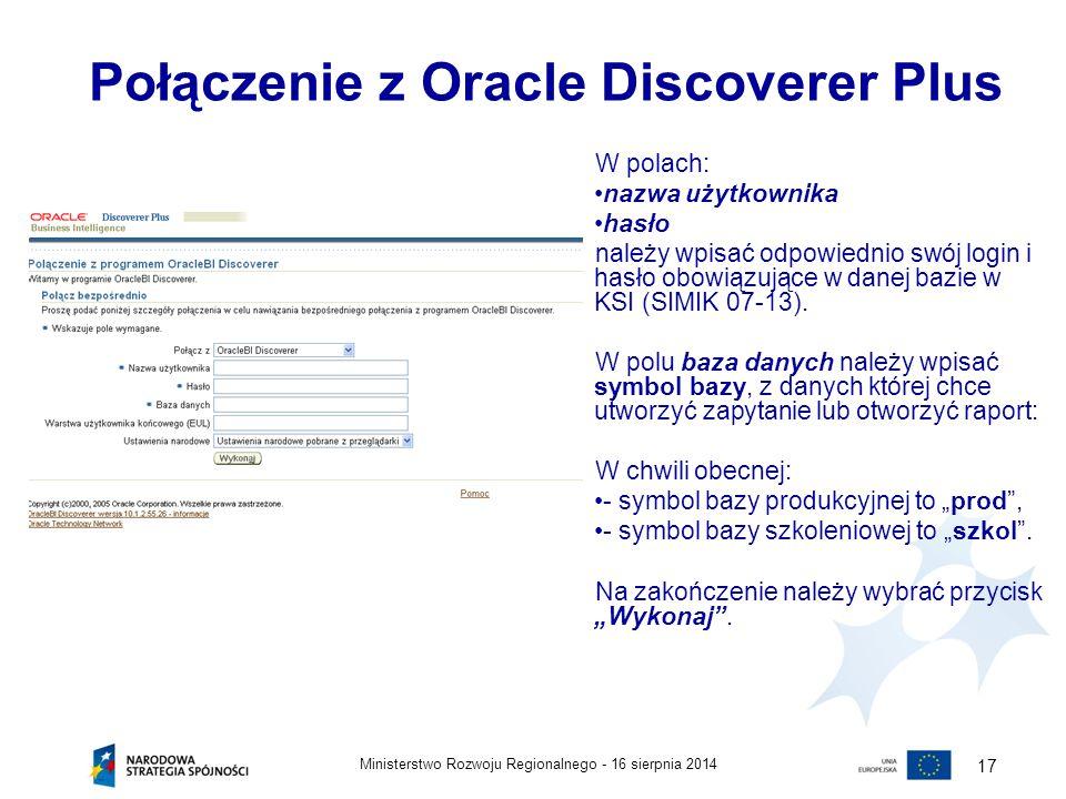 16 sierpnia 2014Ministerstwo Rozwoju Regionalnego - 17 Połączenie z Oracle Discoverer Plus W polach: nazwa użytkownika hasło należy wpisać odpowiednio