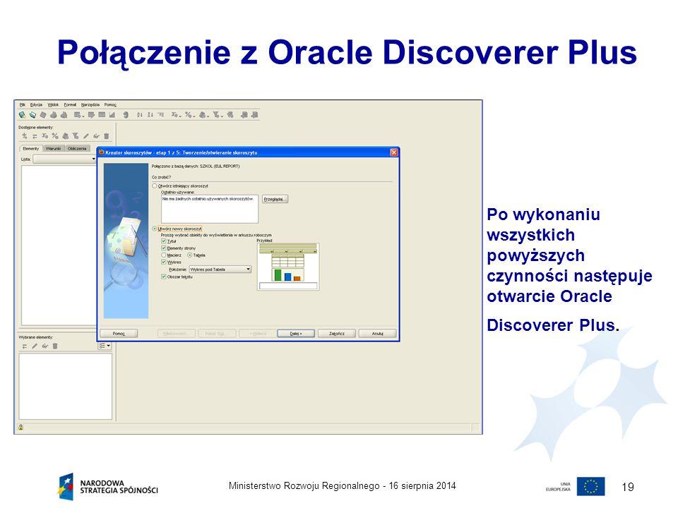 16 sierpnia 2014Ministerstwo Rozwoju Regionalnego - 19 Połączenie z Oracle Discoverer Plus Po wykonaniu wszystkich powyższych czynności następuje otwa