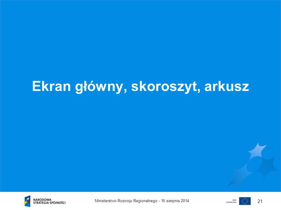 16 sierpnia 2014Ministerstwo Rozwoju Regionalnego - 21 Ekran główny, skoroszyt, arkusz