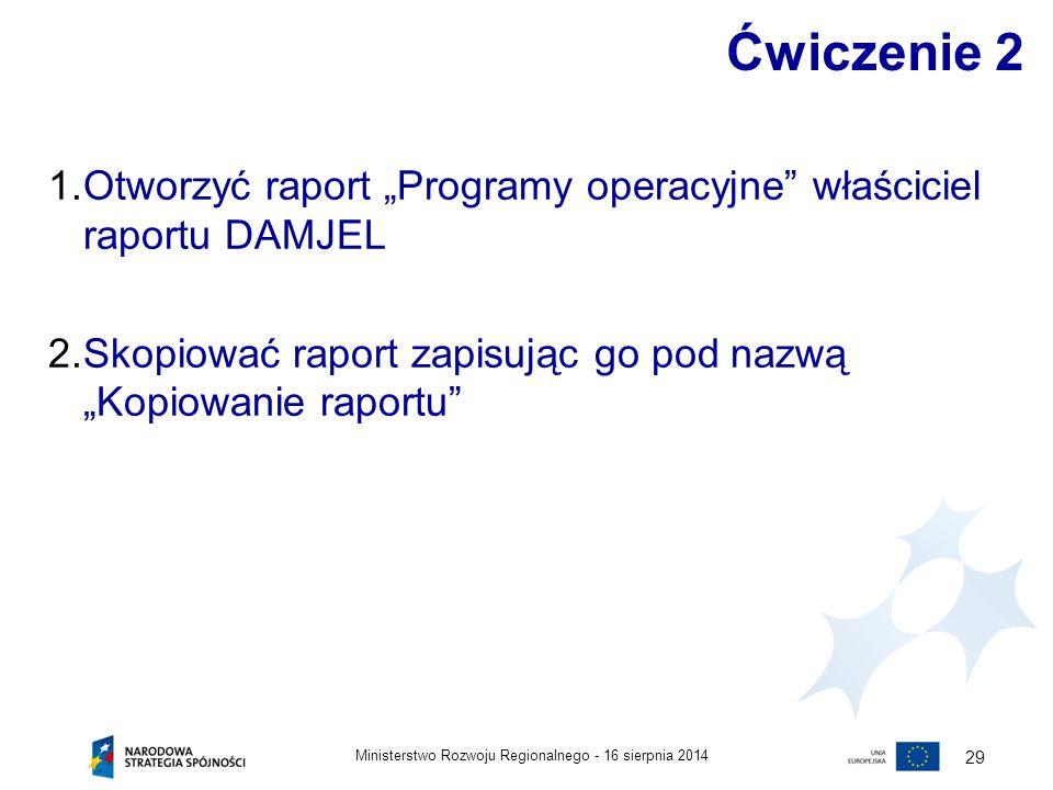 """16 sierpnia 2014Ministerstwo Rozwoju Regionalnego - 29 Ćwiczenie 2 1.Otworzyć raport """"Programy operacyjne"""" właściciel raportu DAMJEL 2.Skopiować rapor"""
