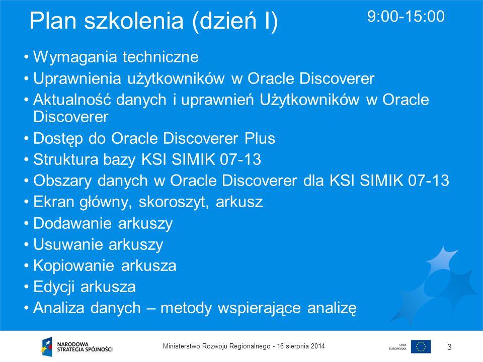 16 sierpnia 2014Ministerstwo Rozwoju Regionalnego - 3 Plan szkolenia (dzień I) 9:00-15:00 Wymagania techniczne Uprawnienia użytkowników w Oracle Disco