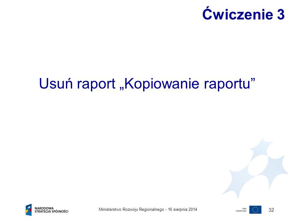 """16 sierpnia 2014Ministerstwo Rozwoju Regionalnego - 32 Ćwiczenie 3 Usuń raport """"Kopiowanie raportu"""""""