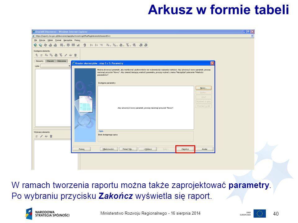 16 sierpnia 2014Ministerstwo Rozwoju Regionalnego - 40 W ramach tworzenia raportu można także zaprojektować parametry. Po wybraniu przycisku Zakończ w