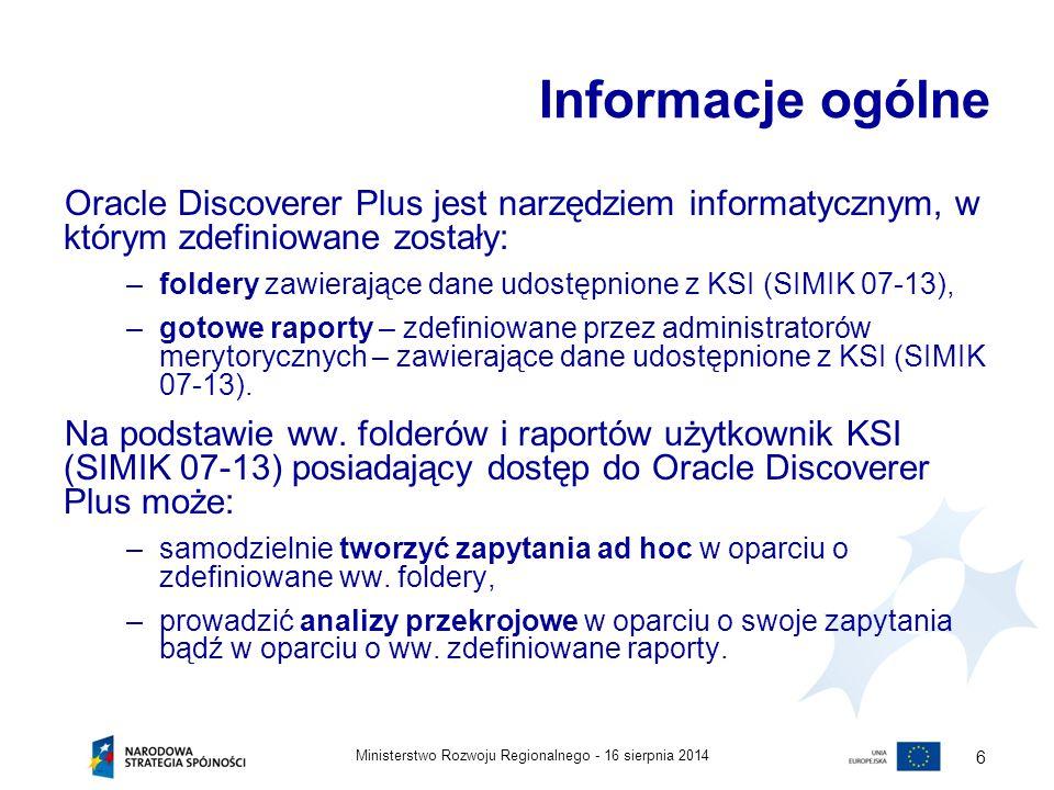 16 sierpnia 2014Ministerstwo Rozwoju Regionalnego - 6 Informacje ogólne Oracle Discoverer Plus jest narzędziem informatycznym, w którym zdefiniowane z