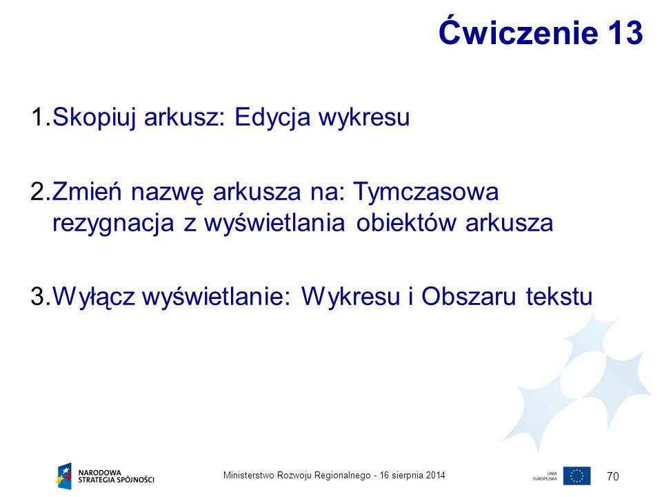 16 sierpnia 2014Ministerstwo Rozwoju Regionalnego - 70 Ćwiczenie 13 1.Skopiuj arkusz: Edycja wykresu 2.Zmień nazwę arkusza na: Tymczasowa rezygnacja z