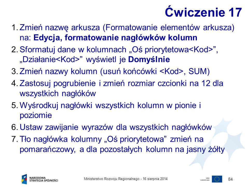 16 sierpnia 2014Ministerstwo Rozwoju Regionalnego - 84 Ćwiczenie 17 1.Zmień nazwę arkusza (Formatowanie elementów arkusza) na: Edycja, formatowanie na