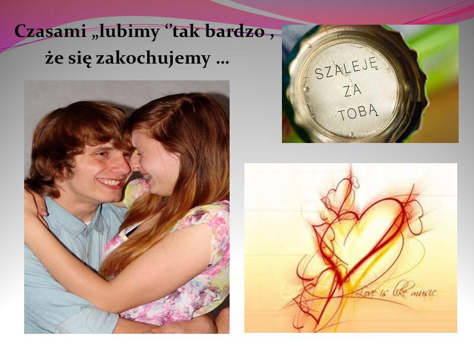 """Czasami """"lubimy ''tak bardzo, że się zakochujemy …"""