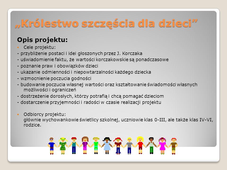 """""""Królestwo szczęścia dla dzieci"""" Opis projektu: Cele projektu: - przybliżenie postaci i idei głoszonych przez J. Korczaka - uświadomienie faktu, że wa"""