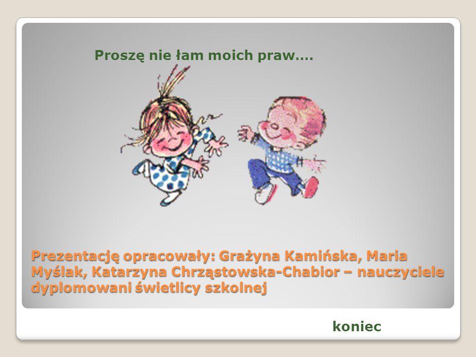 Prezentację opracowały: Grażyna Kamińska, Maria Myślak, Katarzyna Chrząstowska-Chabior – nauczyciele dyplomowani świetlicy szkolnej Proszę nie łam moi