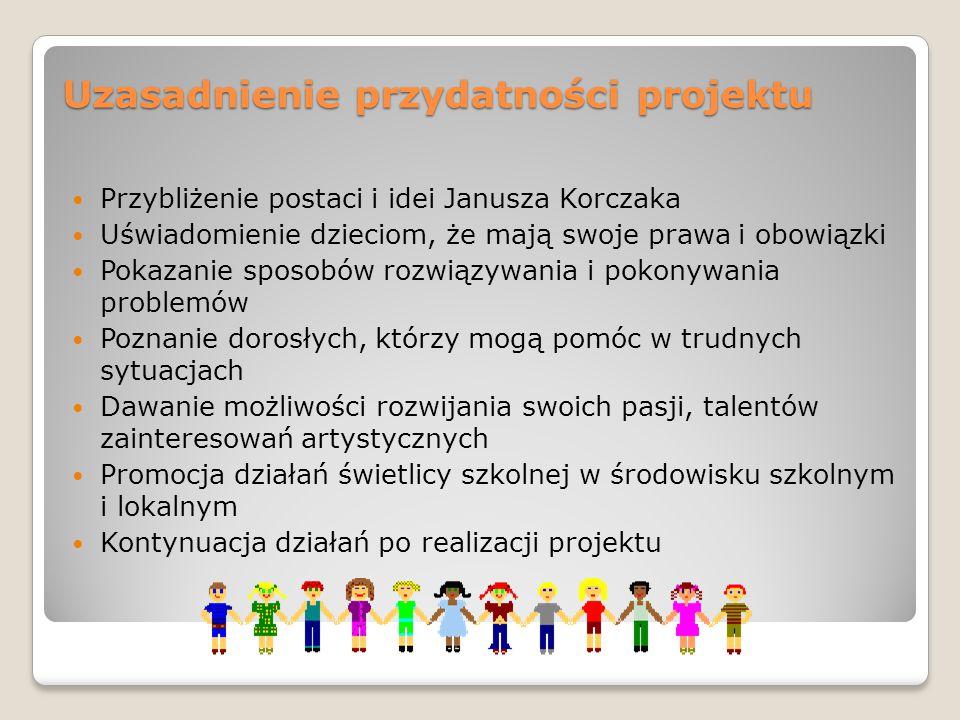 Uzasadnienie przydatności projektu Przybliżenie postaci i idei Janusza Korczaka Uświadomienie dzieciom, że mają swoje prawa i obowiązki Pokazanie spos