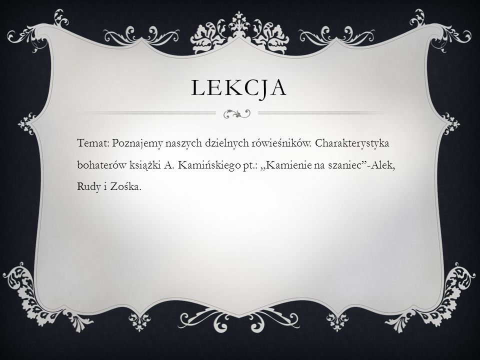 """LEKCJA Temat: Poznajemy naszych dzielnych rówieśników. Charakterystyka bohaterów książki A. Kamińskiego pt.: """"Kamienie na szaniec""""-Alek, Rudy i Zośka."""