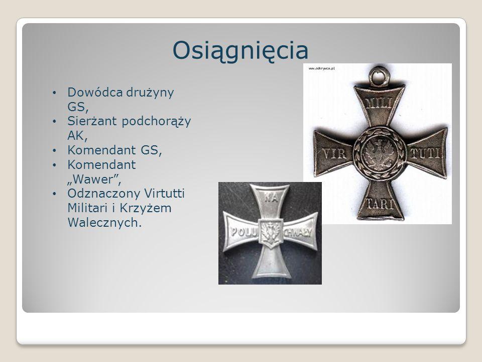"""Osiągnięcia Dowódca drużyny GS, Sierżant podchorąży AK, Komendant GS, Komendant """"Wawer"""", Odznaczony Virtutti Militari i Krzyżem Walecznych."""