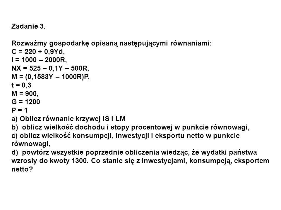 Zadanie 3. Rozważmy gospodarkę opisaną następującymi równaniami: C = 220 + 0,9Yd, I = 1000 – 2000R, NX = 525 – 0,1Y – 500R, M = (0,1583Y – 1000R)P, t