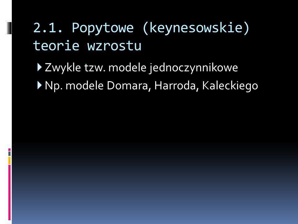 2.1. Popytowe (keynesowskie) teorie wzrostu  Zwykle tzw. modele jednoczynnikowe  Np. modele Domara, Harroda, Kaleckiego