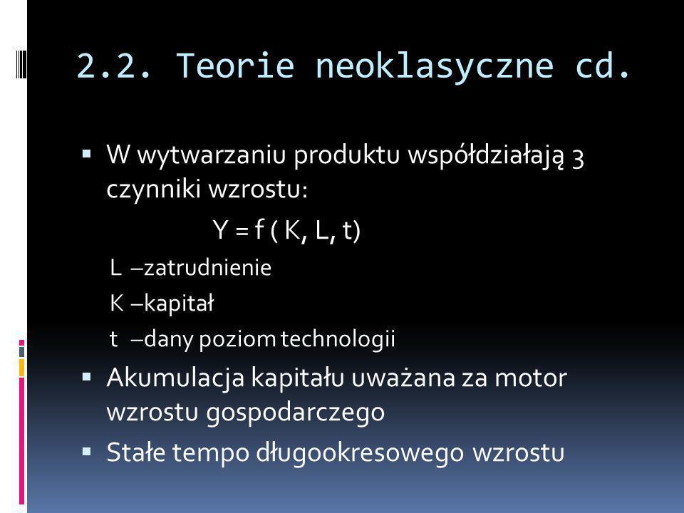2.2. Teorie neoklasyczne cd.  W wytwarzaniu produktu współdziałają 3 czynniki wzrostu: Y = f ( K, L, t) L–zatrudnienie K–kapitał t –dany poziom techn