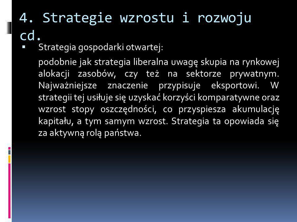 4. Strategie wzrostu i rozwoju cd.  Strategia gospodarki otwartej: podobnie jak strategia liberalna uwagę skupia na rynkowej alokacji zasobów, czy te